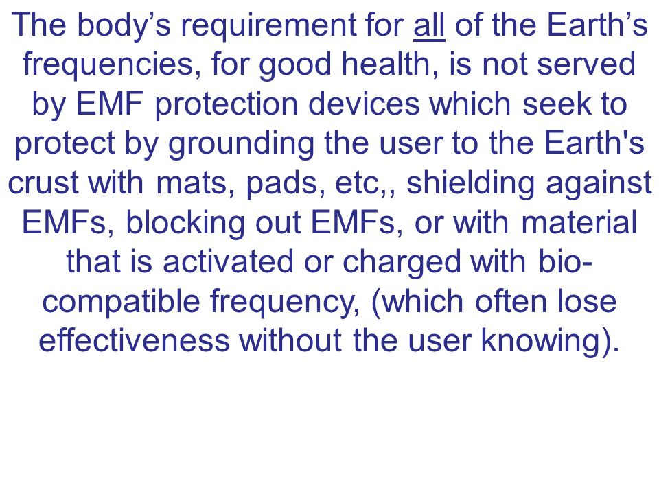 The body's requirement for all of the Earth's frequencies, for good health, is not served by EMF protection devices which seek to protect by grounding the user to the Earth s crust with mats, pads, etc,, shielding against EMFs, blocking out EMFs, or with material that is activated or charged with bio- compatible frequency, (which often lose effectiveness without the user knowing).