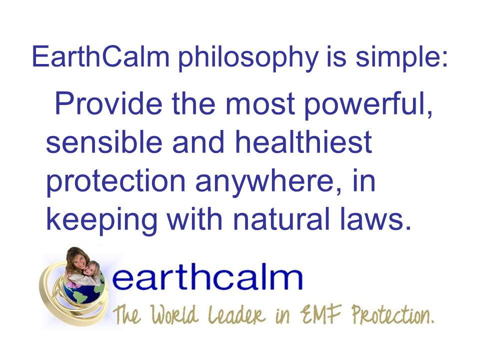 EarthCalm philosophy is simple: Provide the most powerful, sensible and healthiest protection anywhere, in keeping with natural laws.