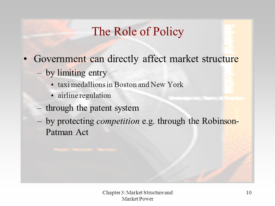 Chapter 3: Market Structure and Market Power 10 The Role of Policy Government can directly affect market structure –by limiting entry taxi medallions