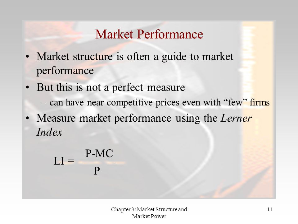 Chapter 3: Market Structure and Market Power 11 Market Performance Market structure is often a guide to market performance But this is not a perfect measure –can have near competitive prices even with few firms Measure market performance using the Lerner Index LI = P-MC P