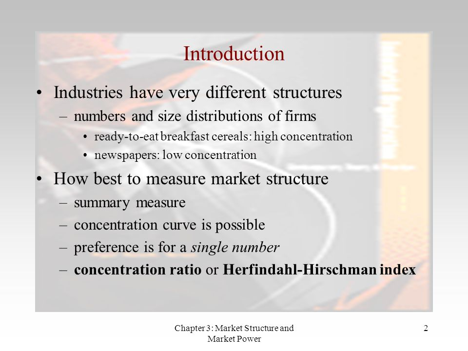 Chapter 3: Market Structure and Market Power 2 Introduction Industries have very different structures –numbers and size distributions of firms ready-to-eat breakfast cereals: high concentration newspapers: low concentration How best to measure market structure –summary measure –concentration curve is possible –preference is for a single number –concentration ratio or Herfindahl-Hirschman index