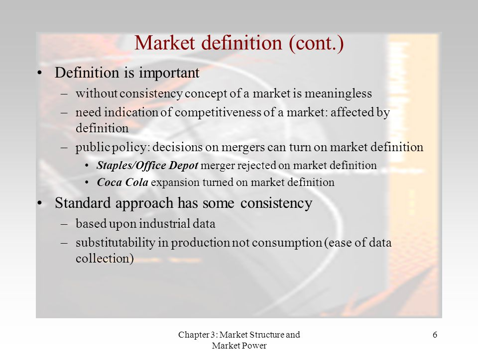 Chapter 3: Market Structure and Market Power 6 Market definition (cont.) Definition is important –without consistency concept of a market is meaningle