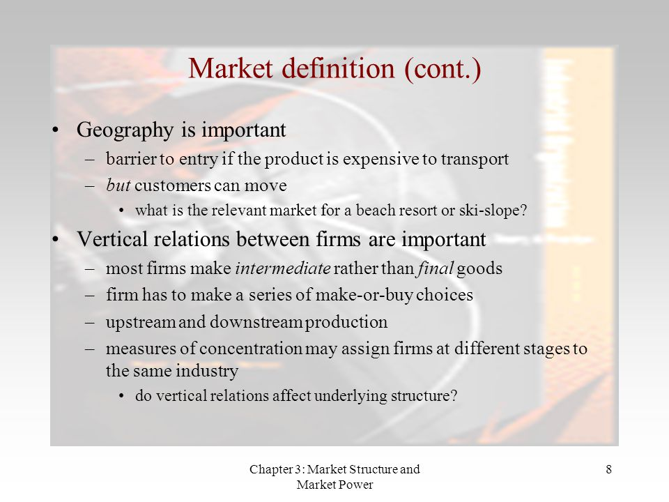 Chapter 3: Market Structure and Market Power 8 Geography is important –barrier to entry if the product is expensive to transport –but customers can move what is the relevant market for a beach resort or ski-slope.