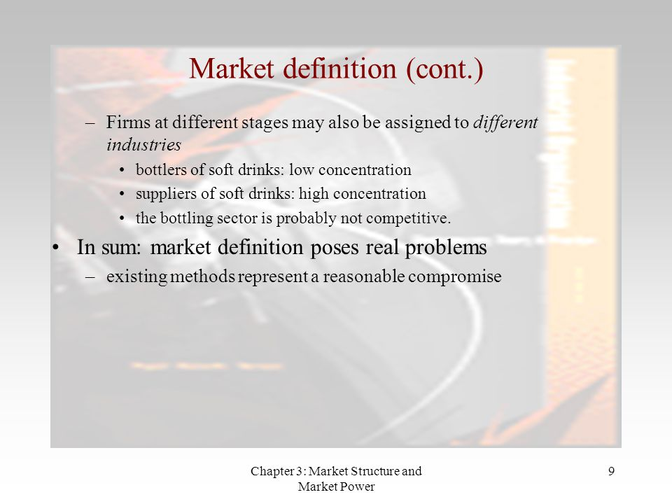Chapter 3: Market Structure and Market Power 9 –Firms at different stages may also be assigned to different industries bottlers of soft drinks: low concentration suppliers of soft drinks: high concentration the bottling sector is probably not competitive.