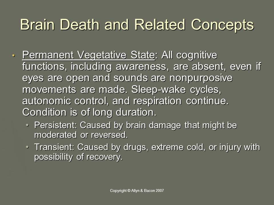 Copyright © Allyn & Bacon 2007 Brain Death and Related Concepts Permanent Vegetative State: All cognitive functions, including awareness, are absent, even if eyes are open and sounds are nonpurposive movements are made.
