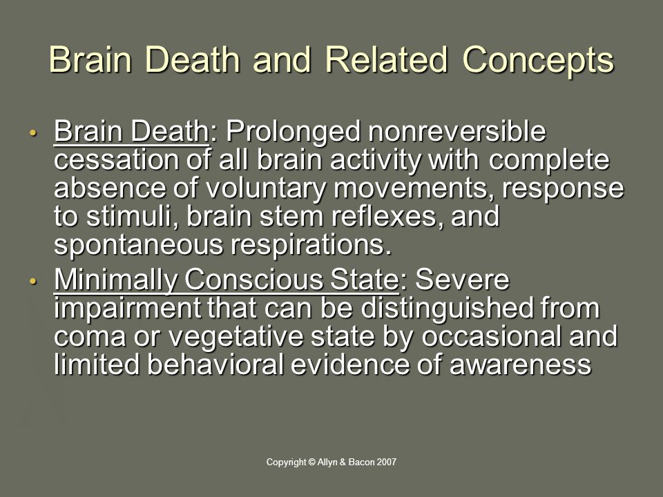 Copyright © Allyn & Bacon 2007 Brain Death and Related Concepts Brain Death: Prolonged nonreversible cessation of all brain activity with complete absence of voluntary movements, response to stimuli, brain stem reflexes, and spontaneous respirations.