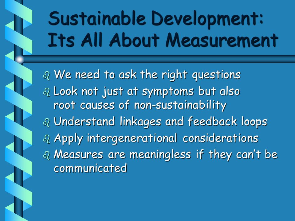 Sustainable Development: Its All About Measurement b We need to ask the right questions b Look not just at symptoms but also root causes of non-sustainability b Understand linkages and feedback loops b Apply intergenerational considerations b Measures are meaningless if they can't be communicated