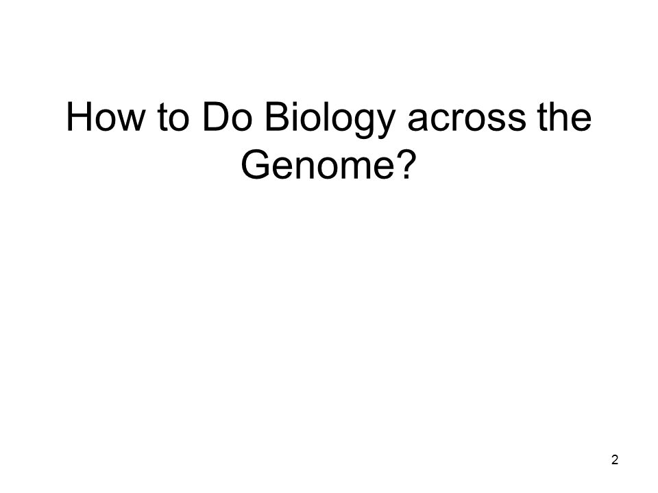 How to Do Biology across the Genome? 2