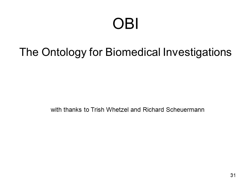 31 OBI The Ontology for Biomedical Investigations with thanks to Trish Whetzel and Richard Scheuermann