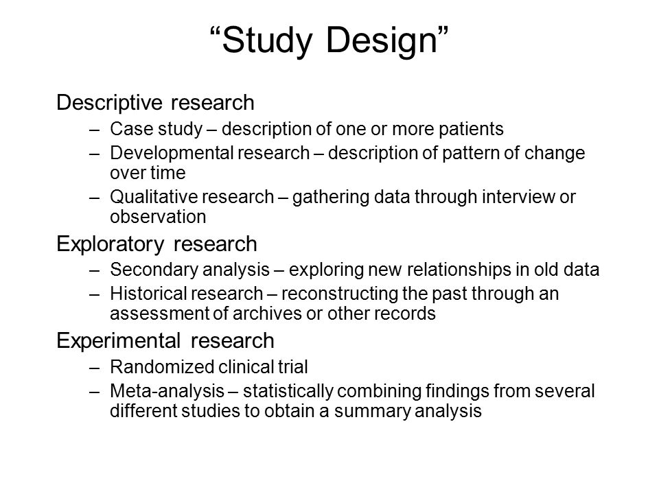 Study Design Descriptive research –Case study – description of one or more patients –Developmental research – description of pattern of change over time –Qualitative research – gathering data through interview or observation Exploratory research –Secondary analysis – exploring new relationships in old data –Historical research – reconstructing the past through an assessment of archives or other records Experimental research –Randomized clinical trial –Meta-analysis – statistically combining findings from several different studies to obtain a summary analysis