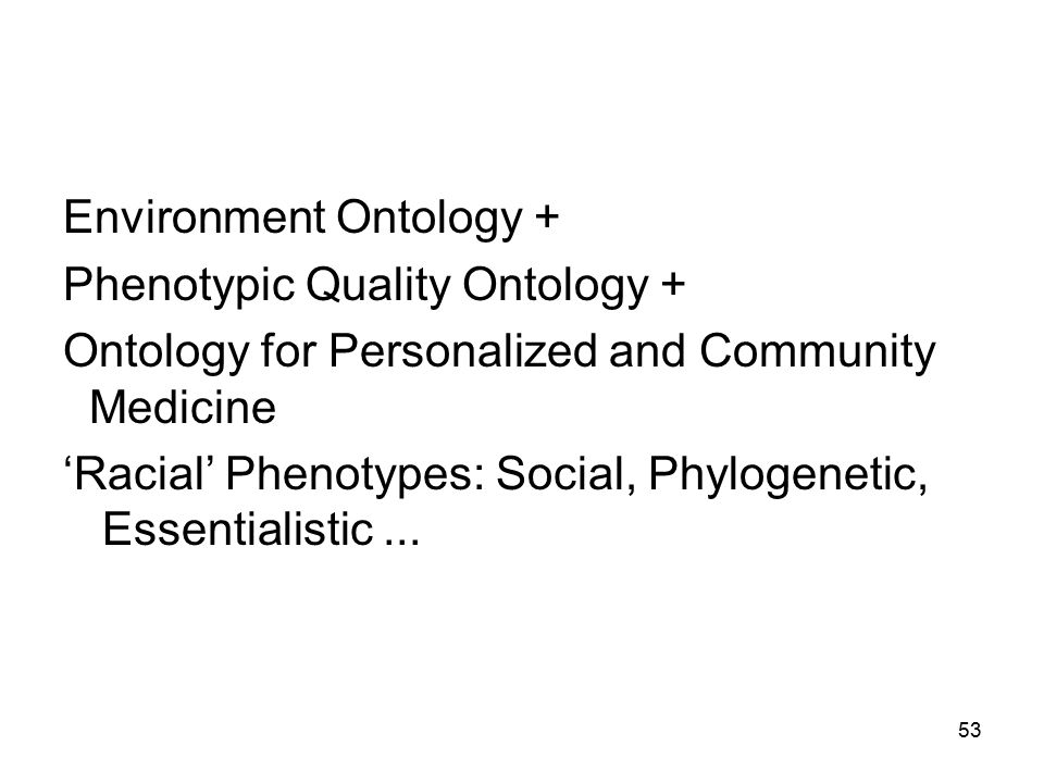 Environment Ontology + Phenotypic Quality Ontology + Ontology for Personalized and Community Medicine 'Racial' Phenotypes: Social, Phylogenetic, Essentialistic...