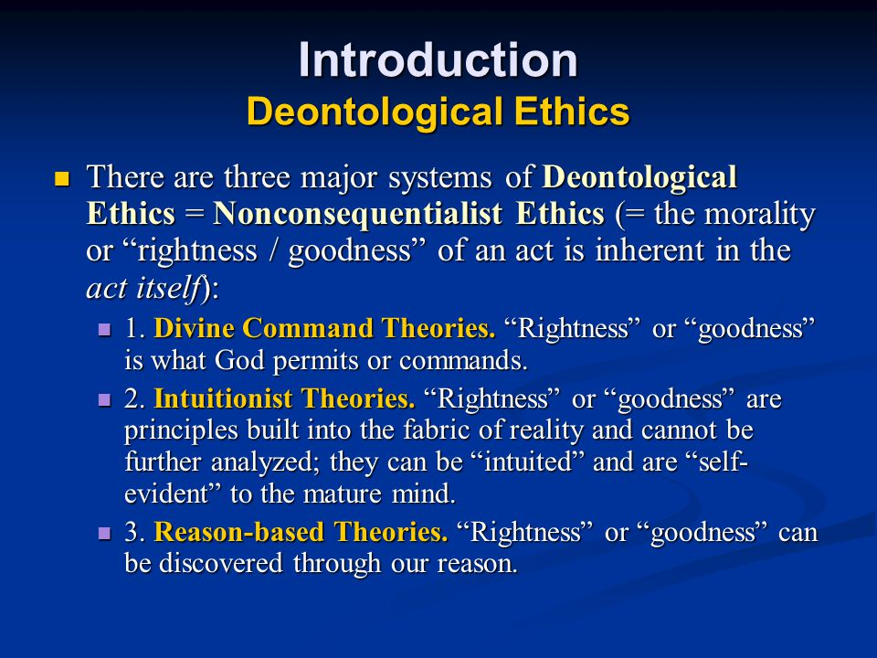 Introduction Deontological Ethics There are three major systems of Deontological Ethics = Nonconsequentialist Ethics (= the morality or rightness / goodness of an act is inherent in the act itself): There are three major systems of Deontological Ethics = Nonconsequentialist Ethics (= the morality or rightness / goodness of an act is inherent in the act itself): 1.