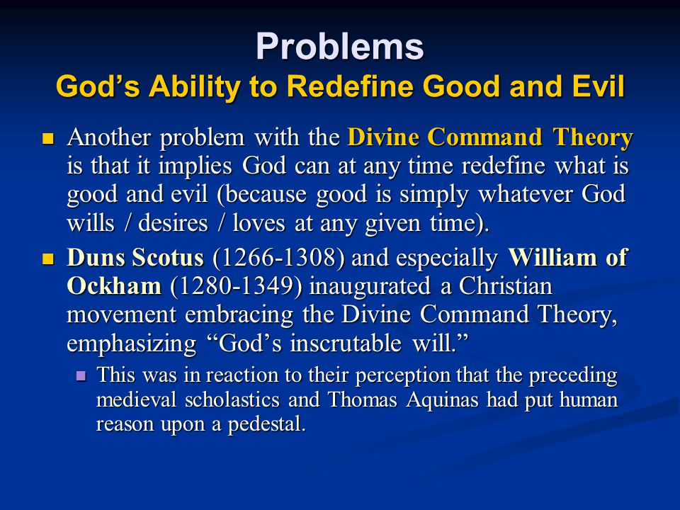 Problems God's Ability to Redefine Good and Evil Another problem with the Divine Command Theory is that it implies God can at any time redefine what is good and evil (because good is simply whatever God wills / desires / loves at any given time).