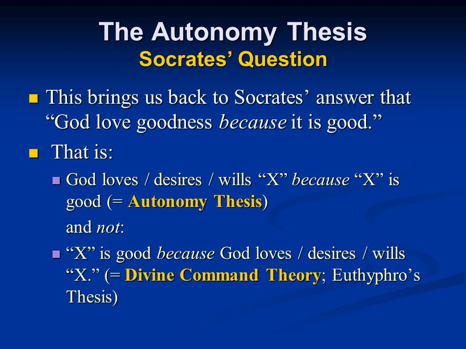 The Autonomy Thesis Socrates' Question This brings us back to Socrates' answer that God love goodness because it is good. This brings us back to Socrates' answer that God love goodness because it is good. That is: That is: God loves / desires / wills X because X is good (= Autonomy Thesis) God loves / desires / wills X because X is good (= Autonomy Thesis) and not: X is good because God loves / desires / wills X. (= Divine Command Theory; Euthyphro's Thesis) X is good because God loves / desires / wills X. (= Divine Command Theory; Euthyphro's Thesis)