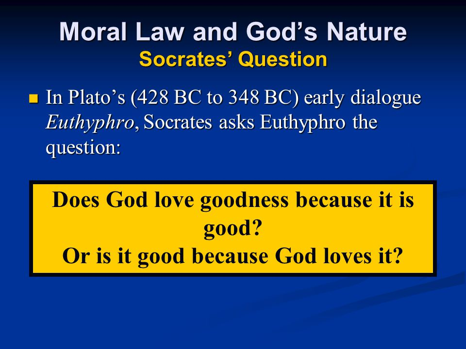 Moral Law and God's Nature Socrates' Question In Plato's (428 BC to 348 BC) early dialogue Euthyphro, Socrates asks Euthyphro the question: In Plato's (428 BC to 348 BC) early dialogue Euthyphro, Socrates asks Euthyphro the question: Does God love goodness because it is good.