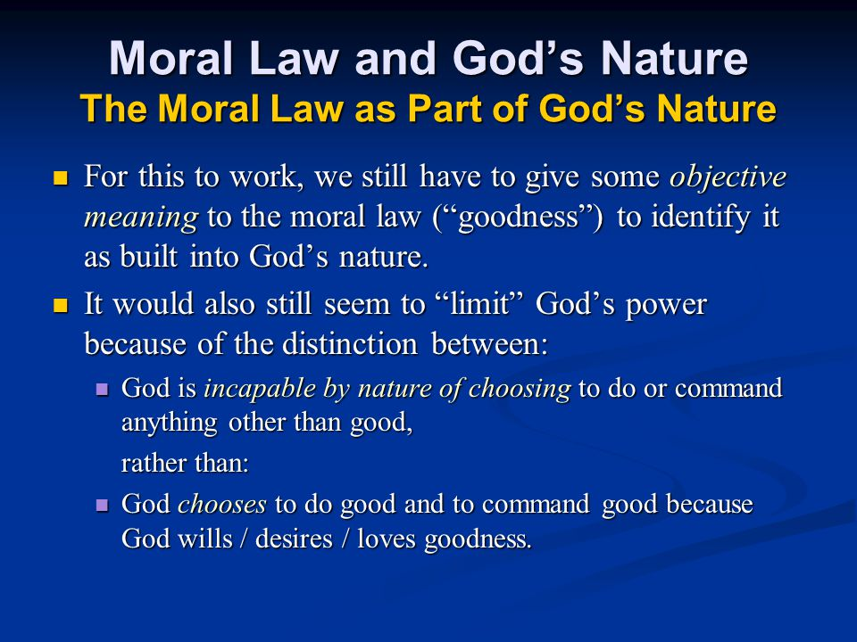 Moral Law and God's Nature The Moral Law as Part of God's Nature For this to work, we still have to give some objective meaning to the moral law ( goodness ) to identify it as built into God's nature.