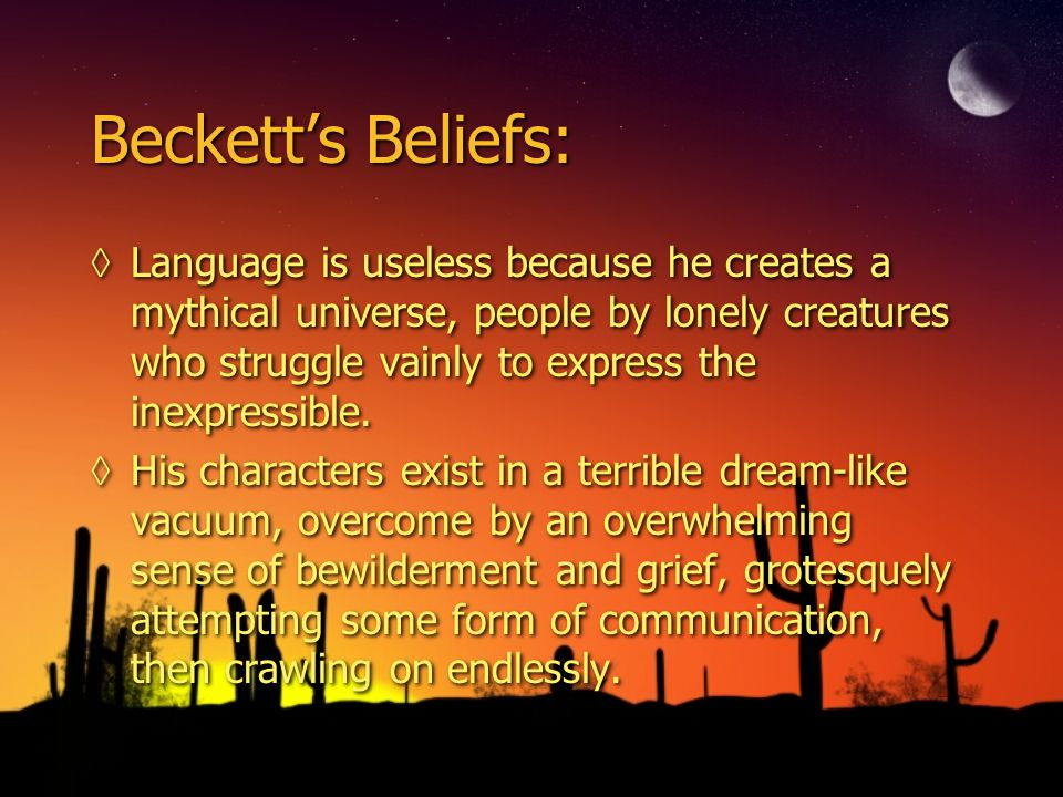 Beckett's Beliefs: ◊Language is useless because he creates a mythical universe, people by lonely creatures who struggle vainly to express the inexpressible.