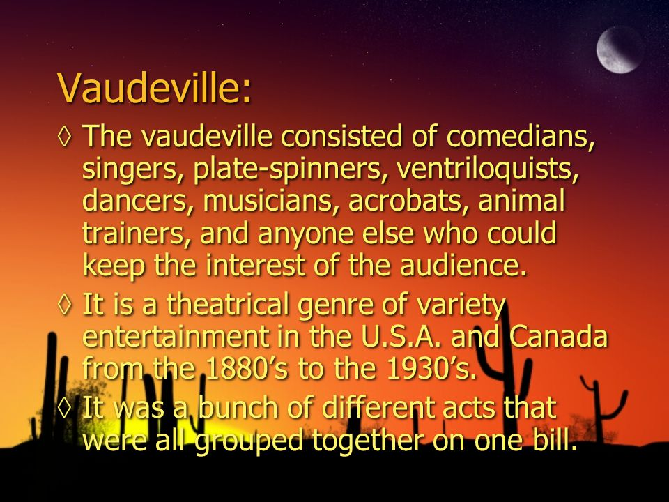 Vaudeville: ◊The vaudeville consisted of comedians, singers, plate-spinners, ventriloquists, dancers, musicians, acrobats, animal trainers, and anyone else who could keep the interest of the audience.