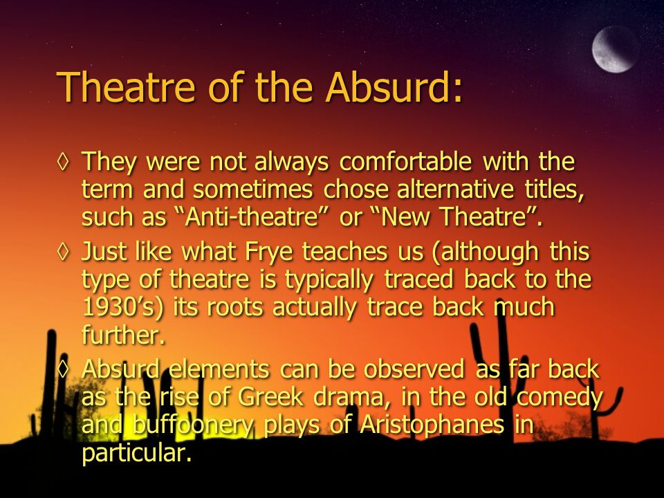 Theatre of the Absurd: ◊They were not always comfortable with the term and sometimes chose alternative titles, such as Anti-theatre or New Theatre .