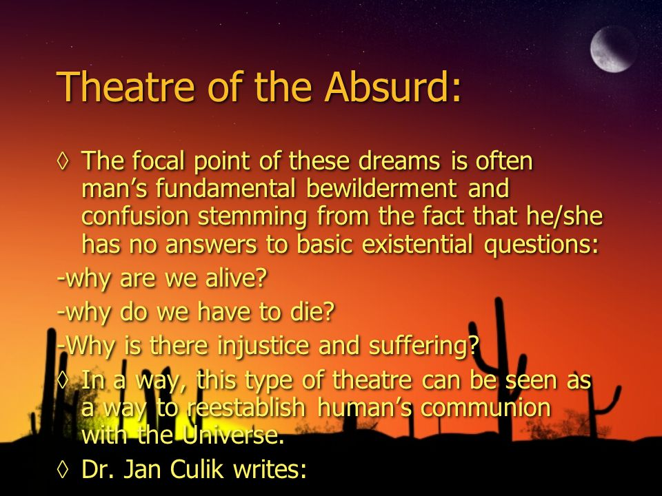 Theatre of the Absurd: ◊The focal point of these dreams is often man's fundamental bewilderment and confusion stemming from the fact that he/she has no answers to basic existential questions: -why are we alive.