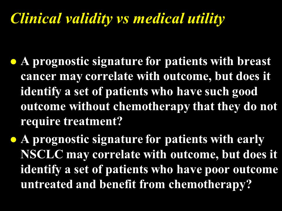 Clinical validity vs medical utility l A prognostic signature for patients with breast cancer may correlate with outcome, but does it identify a set of patients who have such good outcome without chemotherapy that they do not require treatment.