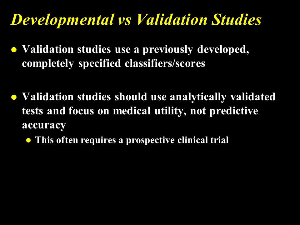 Developmental vs Validation Studies l Validation studies use a previously developed, completely specified classifiers/scores l Validation studies should use analytically validated tests and focus on medical utility, not predictive accuracy l This often requires a prospective clinical trial