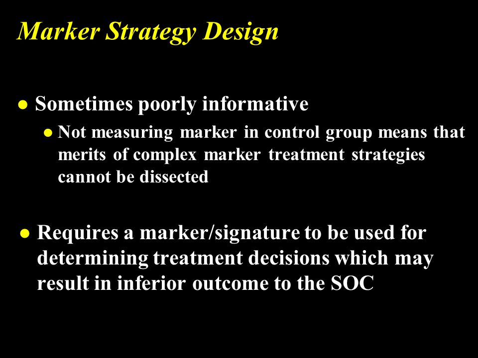 Marker Strategy Design l Sometimes poorly informative l Not measuring marker in control group means that merits of complex marker treatment strategies cannot be dissected l Requires a marker/signature to be used for determining treatment decisions which may result in inferior outcome to the SOC