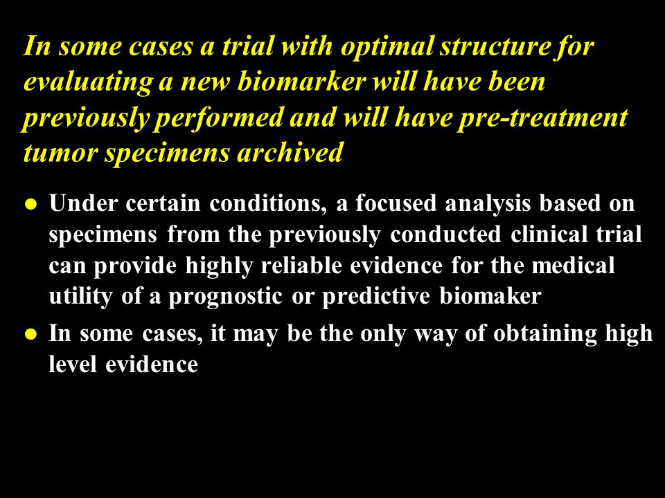 In some cases a trial with optimal structure for evaluating a new biomarker will have been previously performed and will have pre-treatment tumor specimens archived l Under certain conditions, a focused analysis based on specimens from the previously conducted clinical trial can provide highly reliable evidence for the medical utility of a prognostic or predictive biomaker l In some cases, it may be the only way of obtaining high level evidence