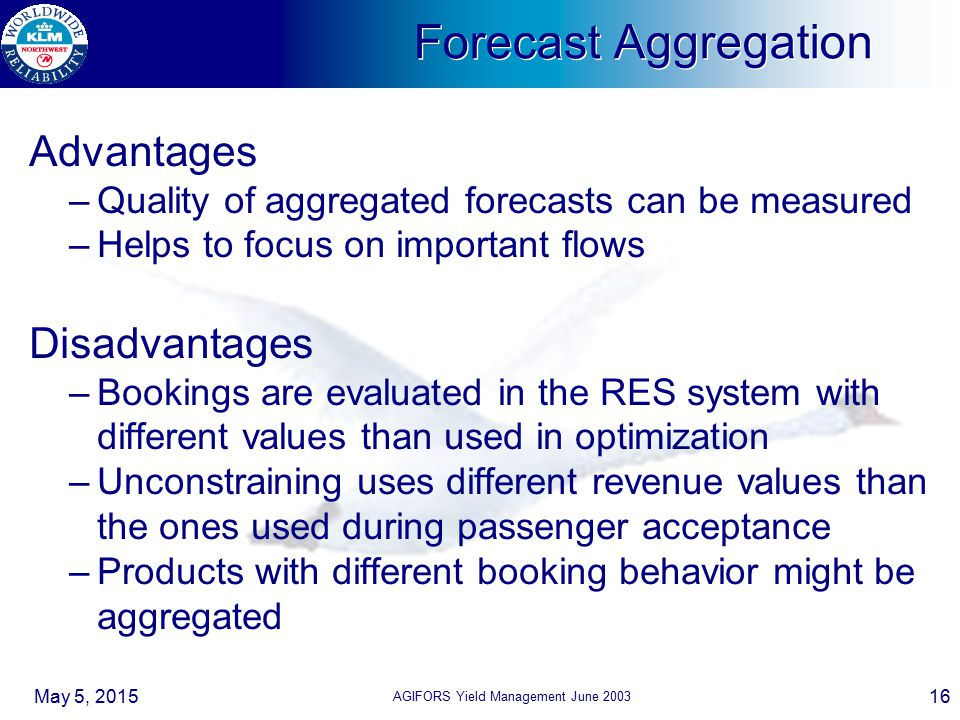 May 5, 2015 AGIFORS Yield Management June 2003 16 Forecast Aggregation Advantages –Quality of aggregated forecasts can be measured –Helps to focus on important flows Disadvantages –Bookings are evaluated in the RES system with different values than used in optimization –Unconstraining uses different revenue values than the ones used during passenger acceptance –Products with different booking behavior might be aggregated