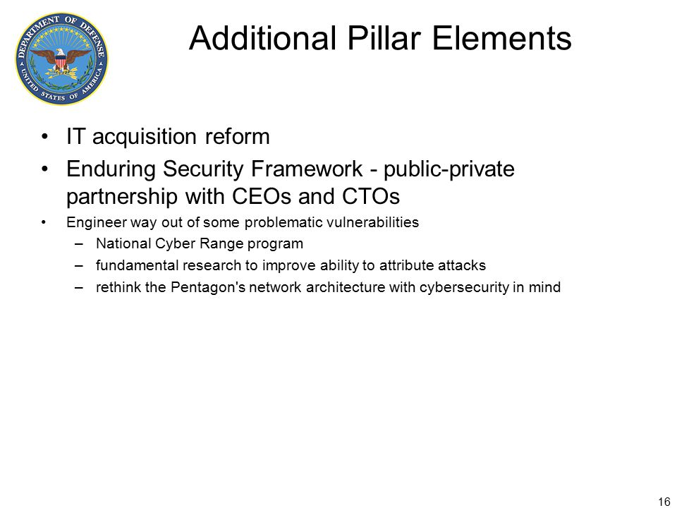 Additional Pillar Elements IT acquisition reform Enduring Security Framework - public-private partnership with CEOs and CTOs Engineer way out of some problematic vulnerabilities –National Cyber Range program –fundamental research to improve ability to attribute attacks –rethink the Pentagon s network architecture with cybersecurity in mind 16