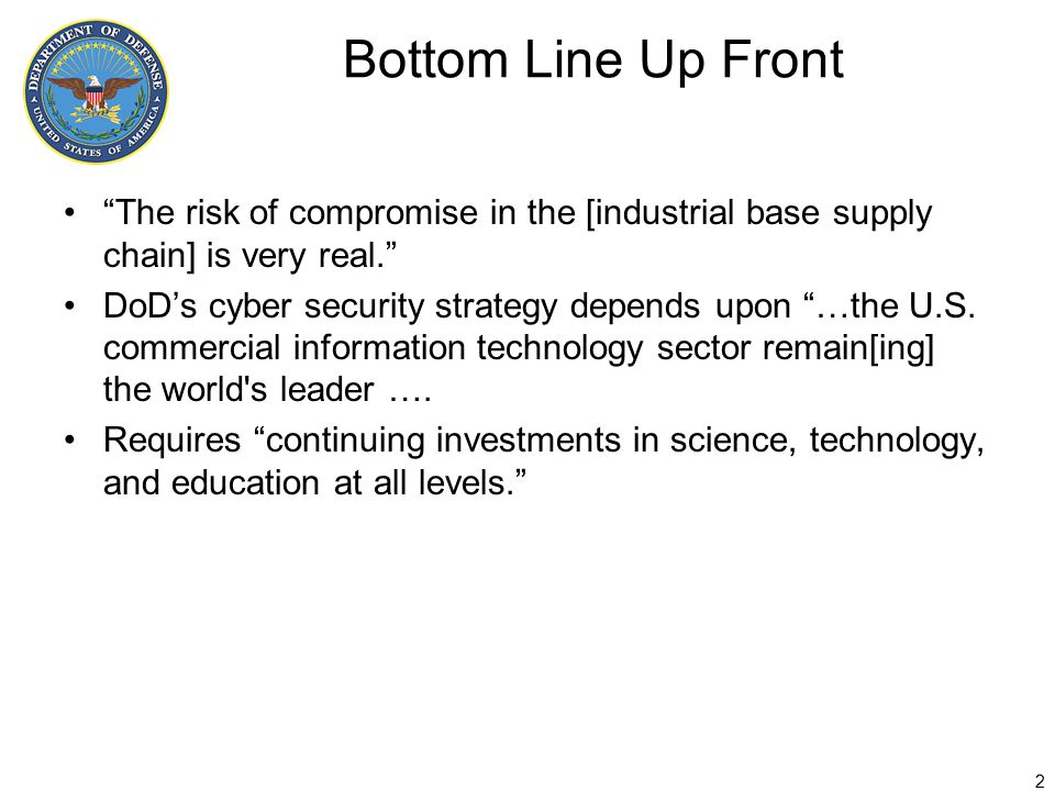 Bottom Line Up Front The risk of compromise in the [industrial base supply chain] is very real. DoD's cyber security strategy depends upon …the U.S.