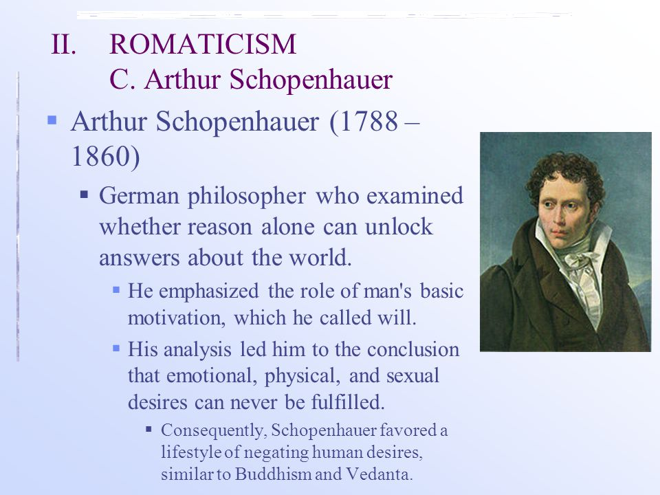 II. ROMATICISM C. Arthur Schopenhauer  Arthur Schopenhauer (1788 – 1860)  German philosopher who examined whether reason alone can unlock answers ab