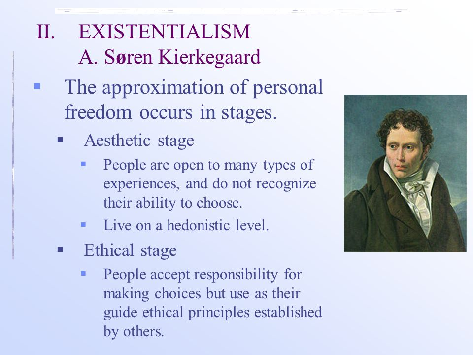 II. EXISTENTIALISM A. Søren Kierkegaard  The approximation of personal freedom occurs in stages.  Aesthetic stage  People are open to many types of