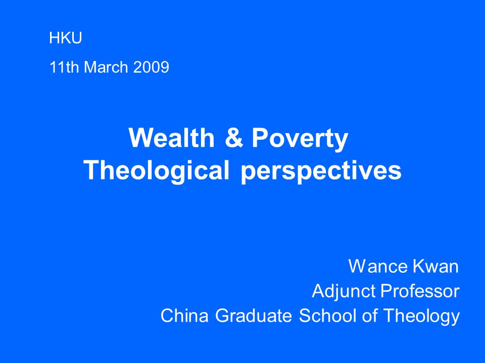 Wealth & Poverty Theological perspectives Wance Kwan Adjunct Professor China Graduate School of Theology HKU 11th March 2009