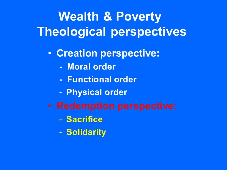 Wealth & Poverty Theological perspectives Creation perspective: - Moral order - Functional order -Physical order Redemption perspective: -Sacrifice -S
