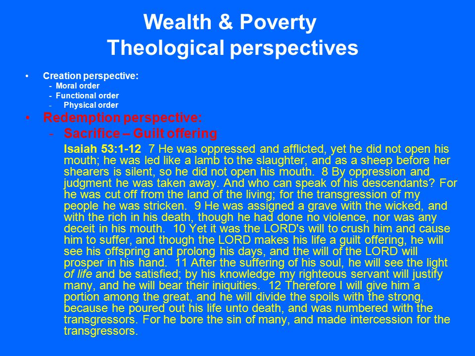 Wealth & Poverty Theological perspectives Creation perspective: - Moral order - Functional order -Physical order Redemption perspective: -Sacrifice – Guilt offering Isaiah 53:1-12 7 He was oppressed and afflicted, yet he did not open his mouth; he was led like a lamb to the slaughter, and as a sheep before her shearers is silent, so he did not open his mouth.