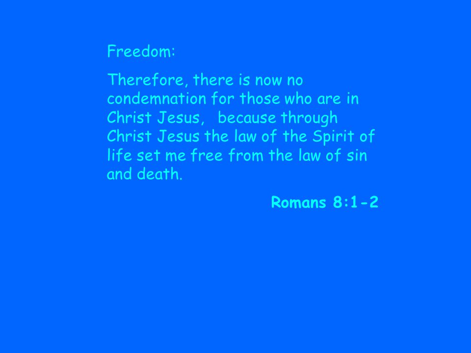 Freedom: Therefore, there is now no condemnation for those who are in Christ Jesus, because through Christ Jesus the law of the Spirit of life set me free from the law of sin and death.