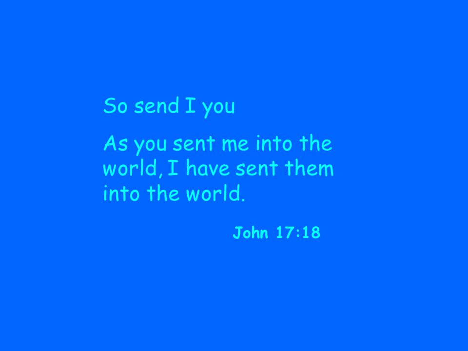 So send I you As you sent me into the world, I have sent them into the world. John 17:18