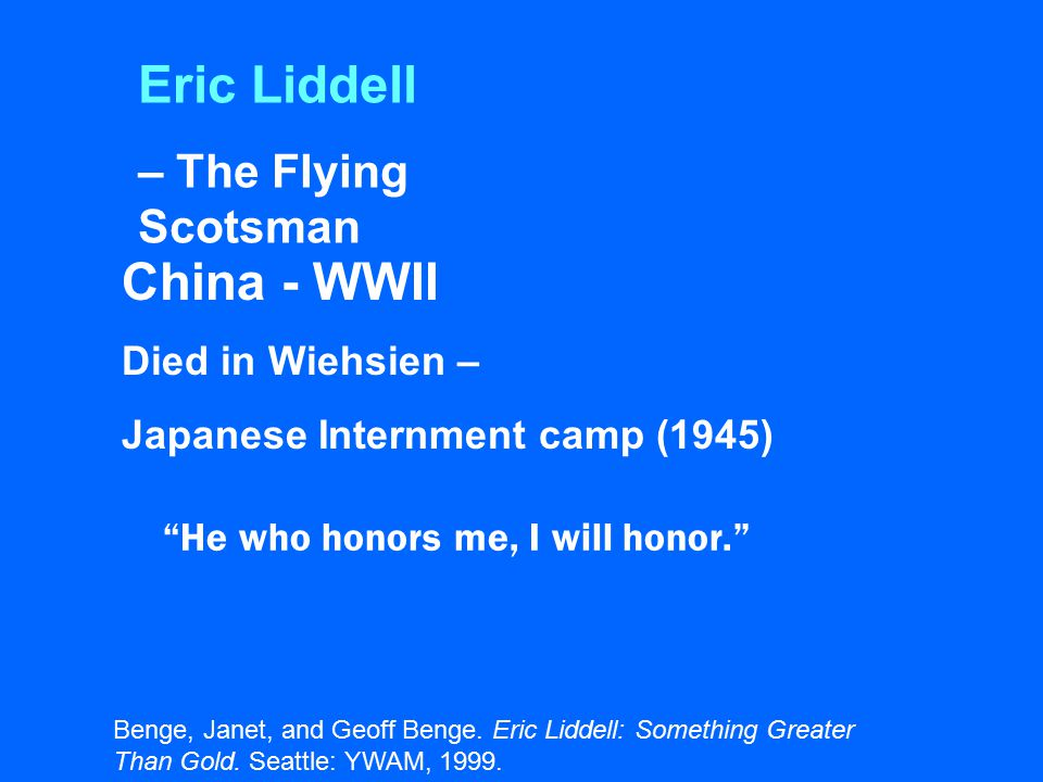 Eric Liddell – The Flying Scotsman China - WWII Died in Wiehsien – Japanese Internment camp (1945) He who honors me, I will honor. Benge, Janet, and Geoff Benge.