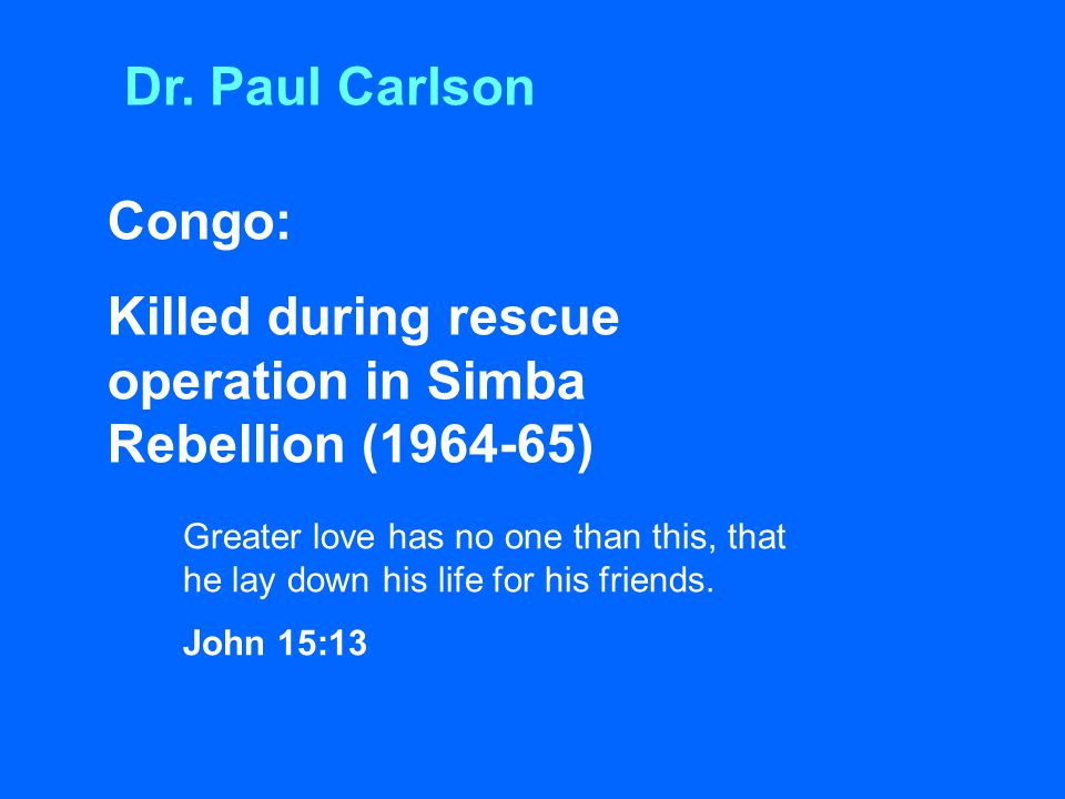Congo: Killed during rescue operation in Simba Rebellion (1964-65) Greater love has no one than this, that he lay down his life for his friends. John