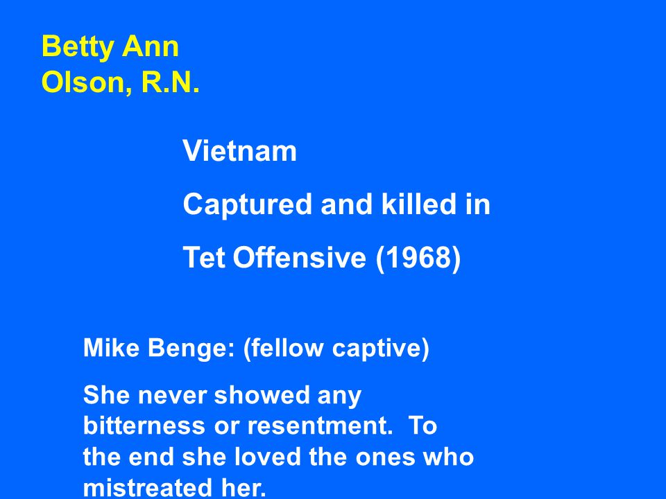 Vietnam Captured and killed in Tet Offensive (1968) Mike Benge: (fellow captive) She never showed any bitterness or resentment. To the end she loved t