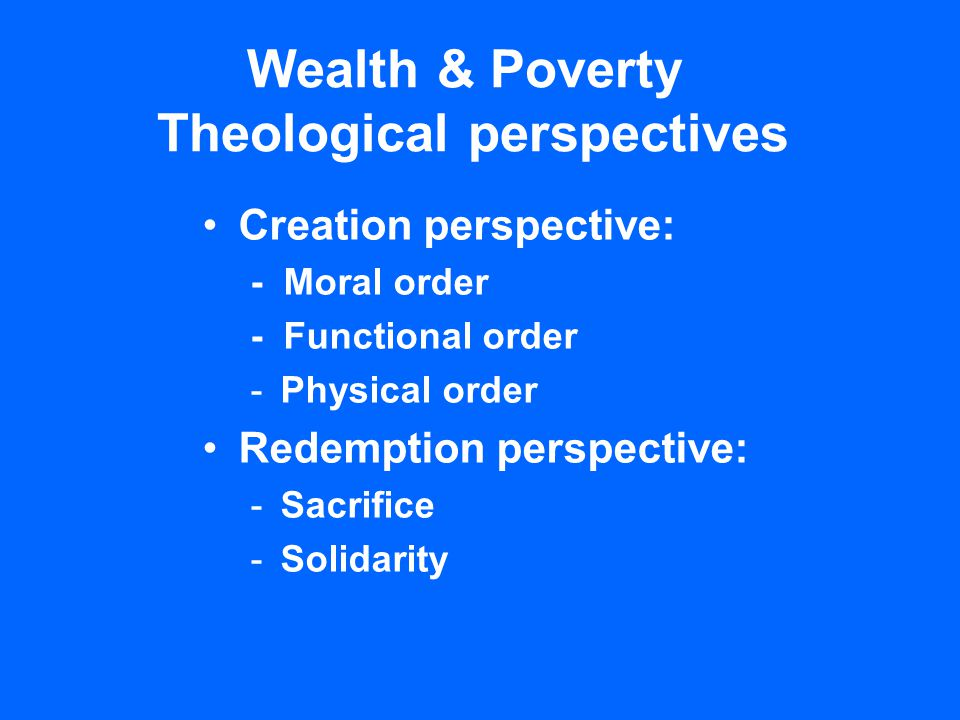 Wealth & Poverty Theological perspectives Creation perspective: - Moral order - Functional order -Physical order Redemption perspective: -Sacrifice -Solidarity