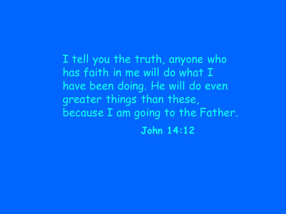 I tell you the truth, anyone who has faith in me will do what I have been doing.