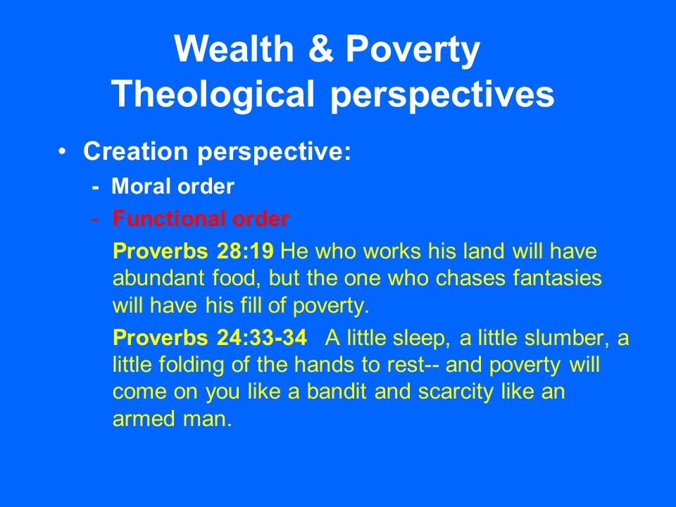 Wealth & Poverty Theological perspectives Creation perspective: - Moral order -Functional order Proverbs 28:19 He who works his land will have abundan
