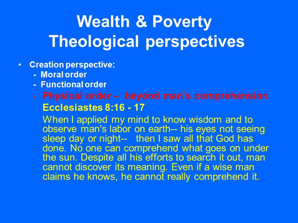 Wealth & Poverty Theological perspectives Creation perspective: - Moral order - Functional order -Physical order – beyond man's comprehension Ecclesiastes 8:16 - 17 When I applied my mind to know wisdom and to observe man s labor on earth-- his eyes not seeing sleep day or night-- then I saw all that God has done.