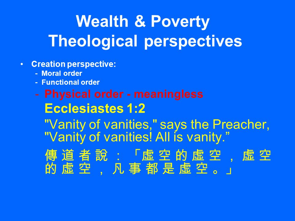 Wealth & Poverty Theological perspectives Creation perspective: - Moral order - Functional order -Physical order - meaningless Ecclesiastes 1:2 Vanity of vanities, says the Preacher, Vanity of vanities.