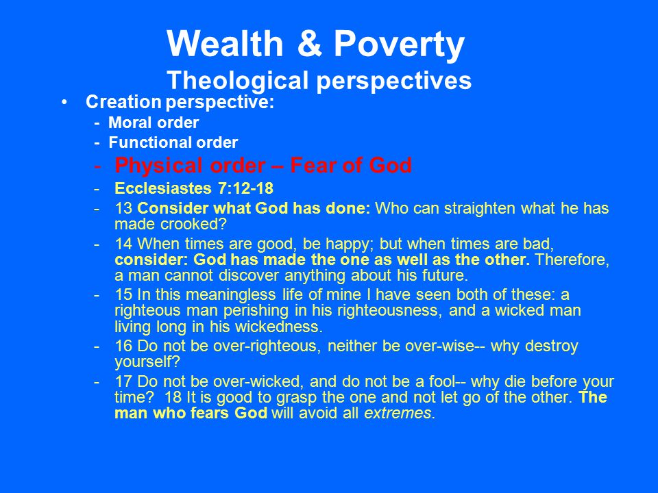 Wealth & Poverty Theological perspectives Creation perspective: - Moral order - Functional order -Physical order – Fear of God -Ecclesiastes 7:12-18 -13 Consider what God has done: Who can straighten what he has made crooked.