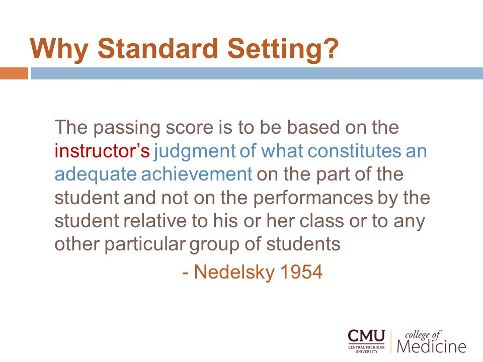 Why Standard Setting? The passing score is to be based on the instructor's judgment of what constitutes an adequate achievement on the part of the stu