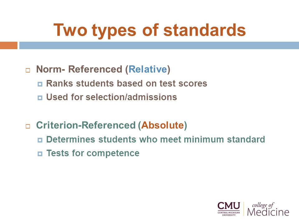 Two types of standards  Norm- Referenced (Relative)  Ranks students based on test scores  Used for selection/admissions  Criterion-Referenced (Absolute)  Determines students who meet minimum standard  Tests for competence