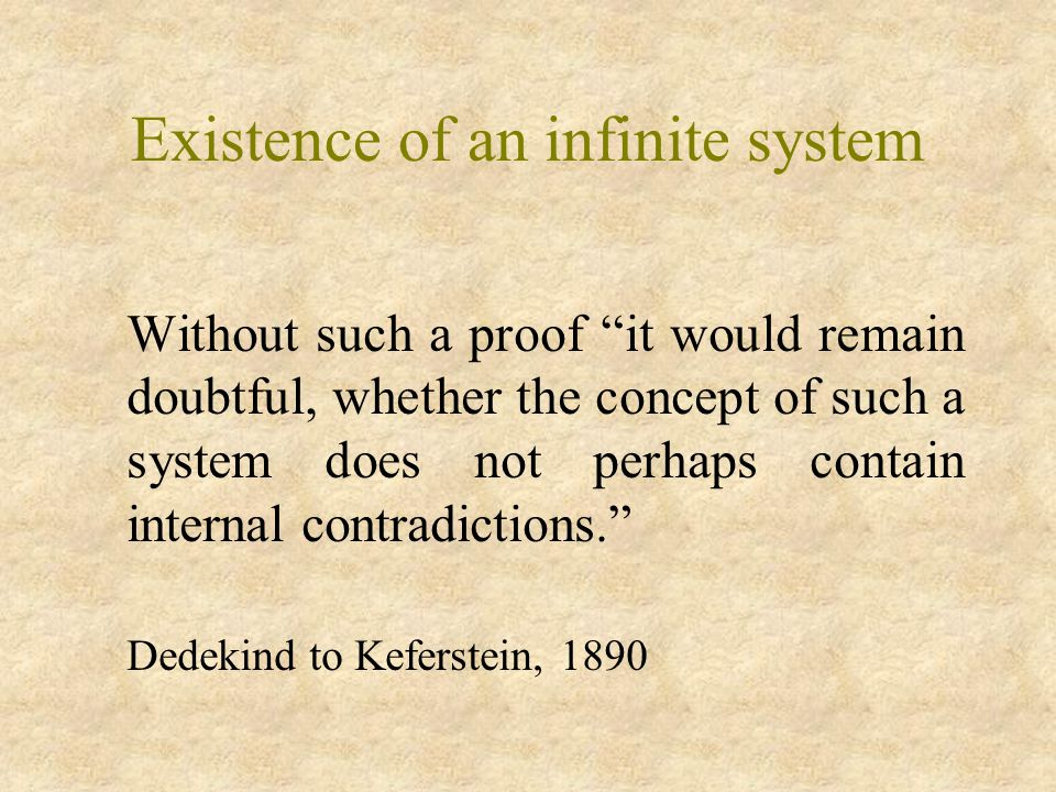 Existence of an infinite system Without such a proof it would remain doubtful, whether the concept of such a system does not perhaps contain internal contradictions. Dedekind to Keferstein, 1890
